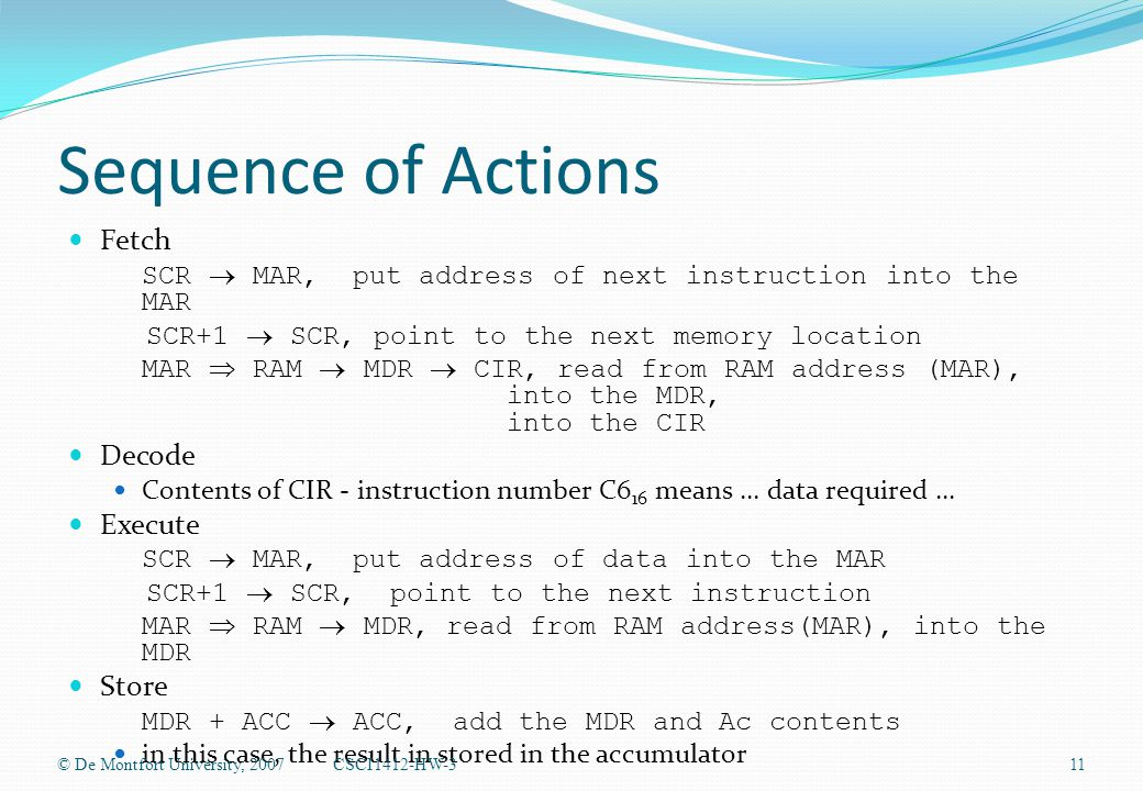 Sequence of Actions Fetch SCR  MAR, put address of next instruction into the MAR SCR+1  SCR, point to the next memory location MAR  RAM  MDR  CIR, read from RAM address (MAR), into the MDR, into the CIR Decode Contents of CIR - instruction number C6 16 means...