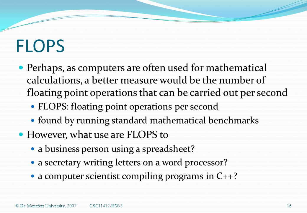 FLOPS Perhaps, as computers are often used for mathematical calculations, a better measure would be the number of floating point operations that can be carried out per second FLOPS: floating point operations per second found by running standard mathematical benchmarks However, what use are FLOPS to a business person using a spreadsheet.