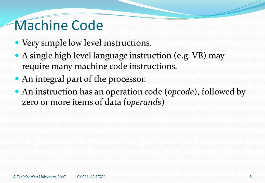 Machine Code Very simple low level instructions. A single high level language instruction (e.g.