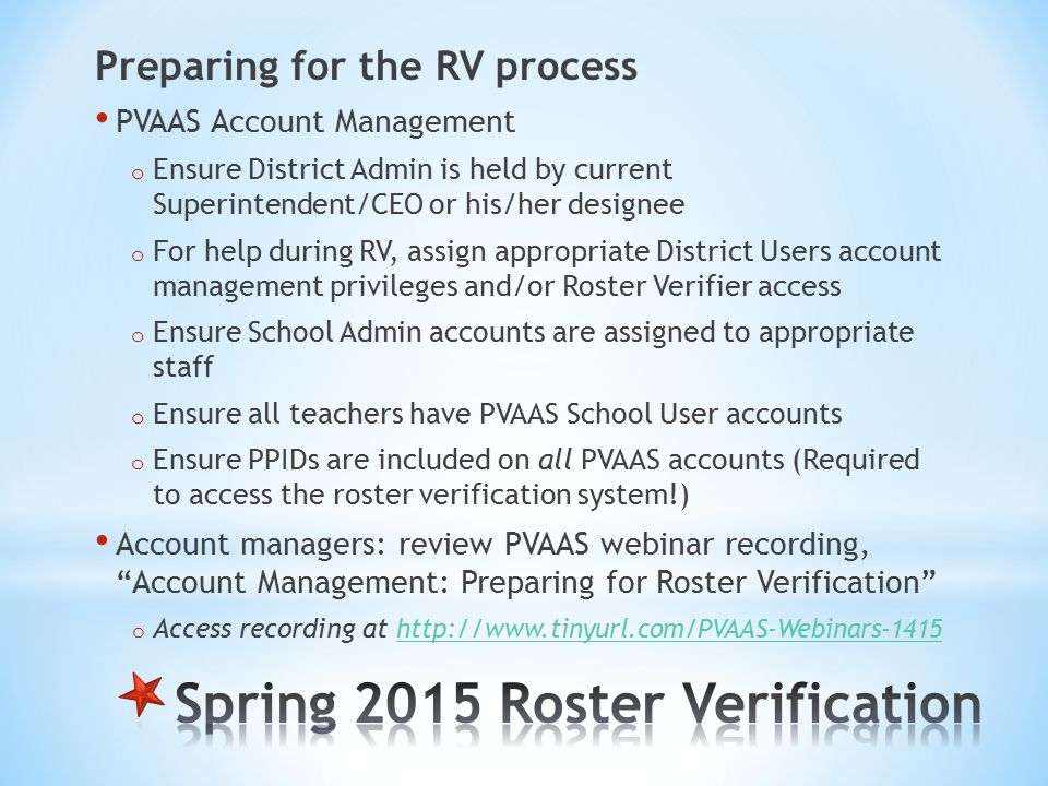 Preparing for the RV process PVAAS Account Management o Ensure District Admin is held by current Superintendent/CEO or his/her designee o For help during RV, assign appropriate District Users account management privileges and/or Roster Verifier access o Ensure School Admin accounts are assigned to appropriate staff o Ensure all teachers have PVAAS School User accounts o Ensure PPIDs are included on all PVAAS accounts (Required to access the roster verification system!) Account managers: review PVAAS webinar recording, Account Management: Preparing for Roster Verification o Access recording at http://www.tinyurl.com/PVAAS-Webinars-1415 http://www.tinyurl.com/PVAAS-Webinars-1415