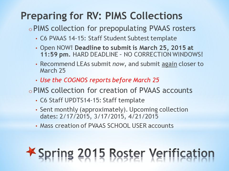 Preparing for RV: PIMS Collections o PIMS collection for prepopulating PVAAS rosters C6 PVAAS 14-15: Staff Student Subtest template Open NOW.