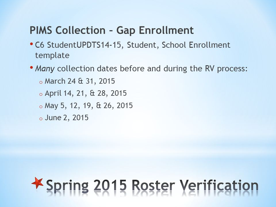 PIMS Collection – Gap Enrollment C6 StudentUPDTS14-15, Student, School Enrollment template Many collection dates before and during the RV process: o March 24 & 31, 2015 o April 14, 21, & 28, 2015 o May 5, 12, 19, & 26, 2015 o June 2, 2015