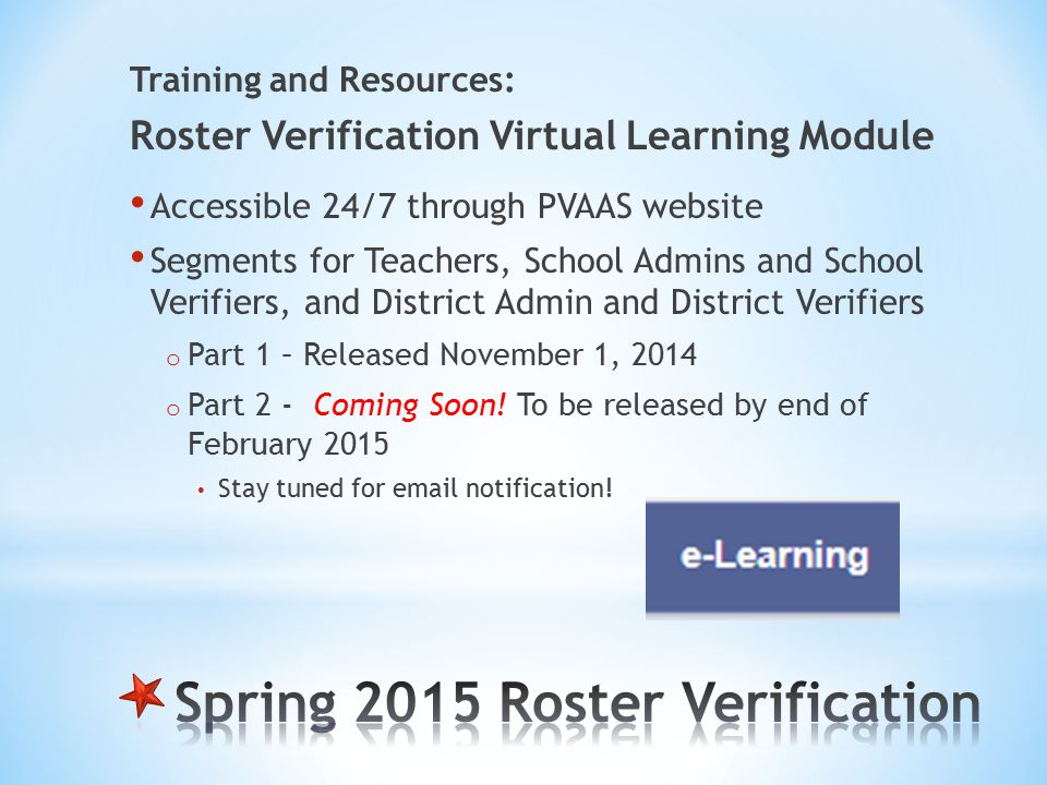 Training and Resources: Roster Verification Virtual Learning Module Accessible 24/7 through PVAAS website Segments for Teachers, School Admins and School Verifiers, and District Admin and District Verifiers o Part 1 – Released November 1, 2014 o Part 2 - Coming Soon.