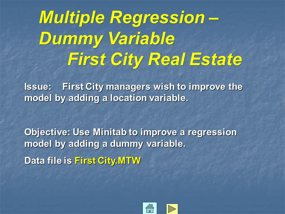 Issue: First City managers wish to improve the model by adding a location variable. Objective: Use Minitab to improve a regression model by adding a d