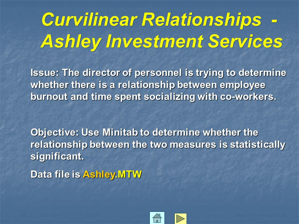 Curvilinear Relationships - Ashley Investment Services Issue: The director of personnel is trying to determine whether there is a relationship between employee burnout and time spent socializing with co-workers.