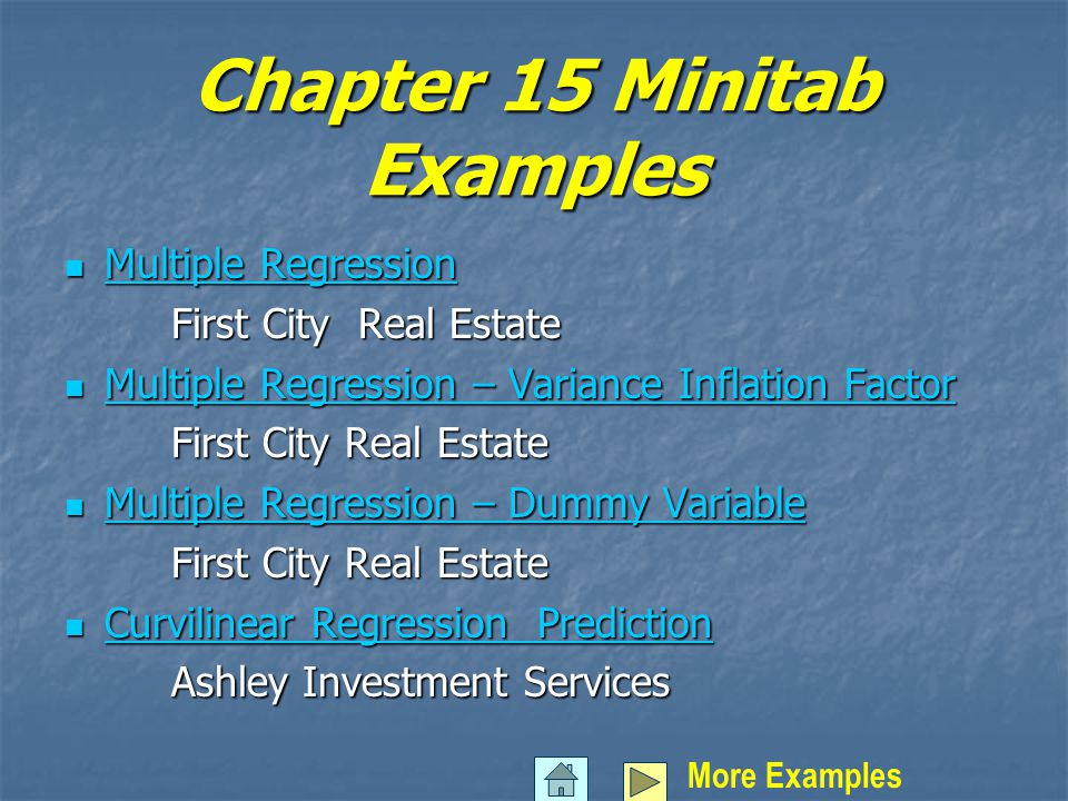 Chapter 15 Minitab Examples Multiple Regression Multiple Regression Multiple Regression Multiple Regression First City Real Estate Multiple Regression – Variance Inflation Factor Multiple Regression – Variance Inflation Factor Multiple Regression – Variance Inflation Factor Multiple Regression – Variance Inflation Factor First City Real Estate Multiple Regression – Dummy Variable Multiple Regression – Dummy Variable Multiple Regression – Dummy Variable Multiple Regression – Dummy Variable First City Real Estate Curvilinear Regression Prediction Curvilinear Regression Prediction Curvilinear Regression Prediction Curvilinear Regression Prediction Ashley Investment Services More Examples