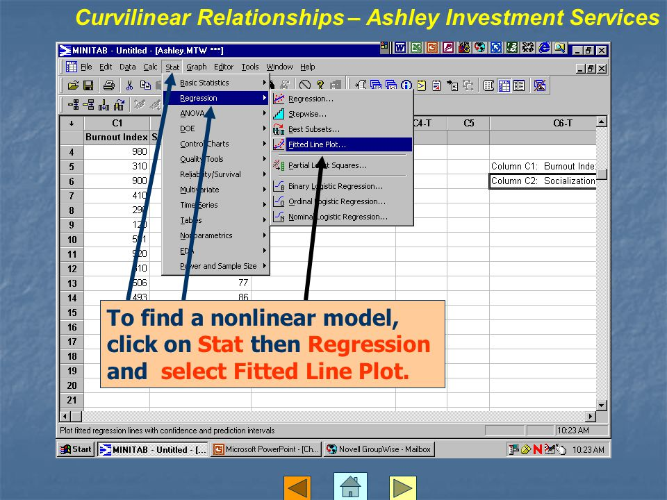 To find a nonlinear model, click on Stat then Regression and select Fitted Line Plot. Curvilinear Relationships – Ashley Investment Services