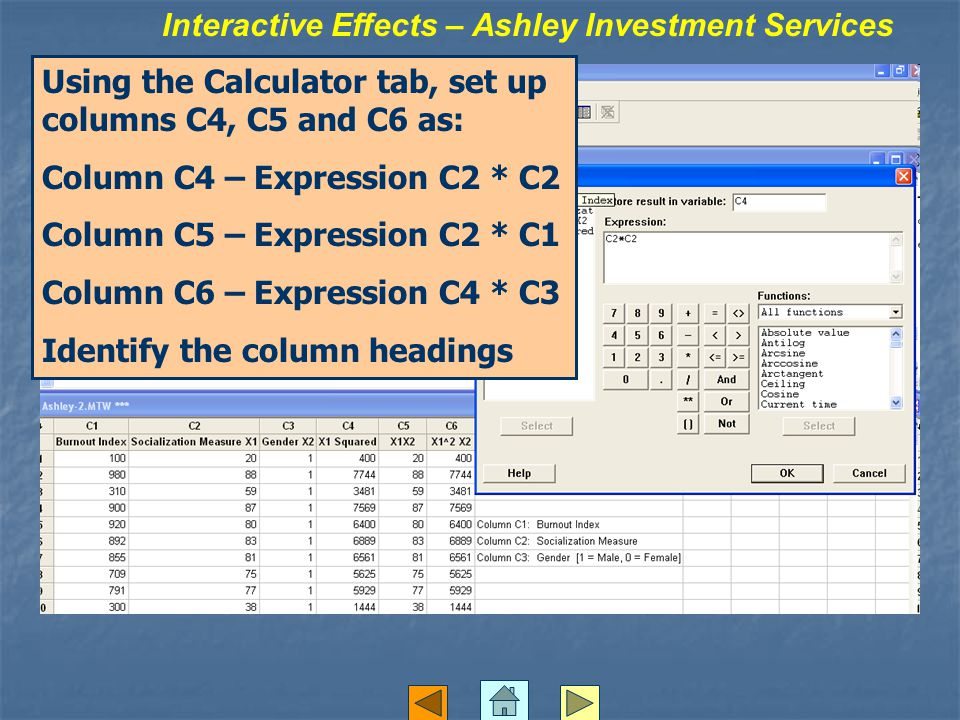 Interactive Effects – Ashley Investment Services Using the Calculator tab, set up columns C4, C5 and C6 as: Column C4 – Expression C2 * C2 Column C5 – Expression C2 * C1 Column C6 – Expression C4 * C3 Identify the column headings