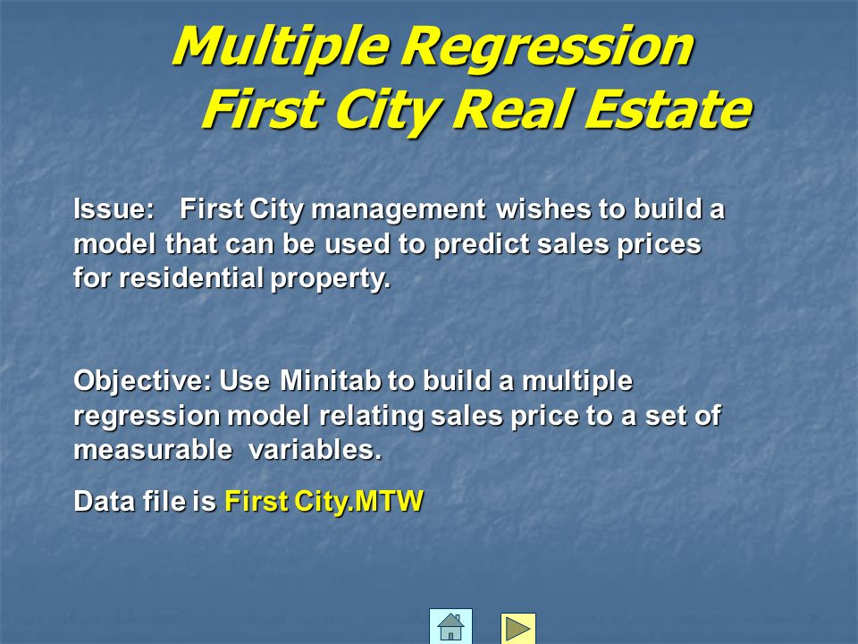 Multiple Regression First City Real Estate Issue: First City management wishes to build a model that can be used to predict sales prices for residential property.
