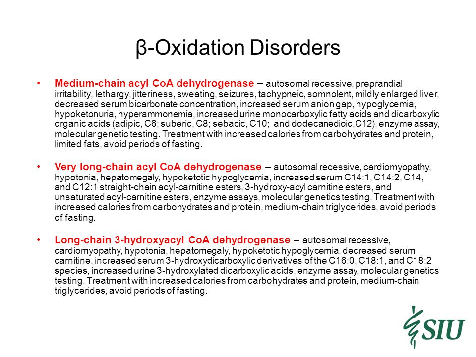 β-Oxidation Disorders Medium-chain acyl CoA dehydrogenase – autosomal recessive, preprandial irritability, lethargy, jitteriness, sweating, seizures, tachypneic, somnolent, mildly enlarged liver, decreased serum bicarbonate concentration, increased serum anion gap, hypoglycemia, hypoketonuria, hyperammonemia, increased urine monocarboxylic fatty acids and dicarboxylic organic acids (adipic, C6; suberic, C8; sebacic, C10; and dodecanedioic,C12), enzyme assay, molecular genetic testing.
