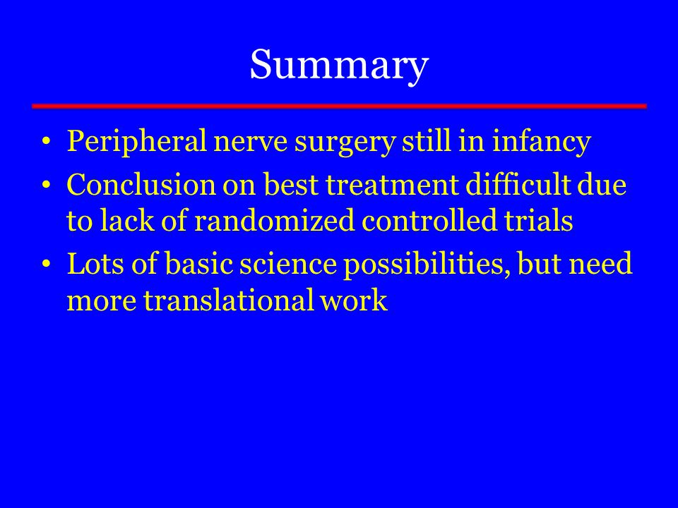 Summary Peripheral nerve surgery still in infancy Conclusion on best treatment difficult due to lack of randomized controlled trials Lots of basic sci