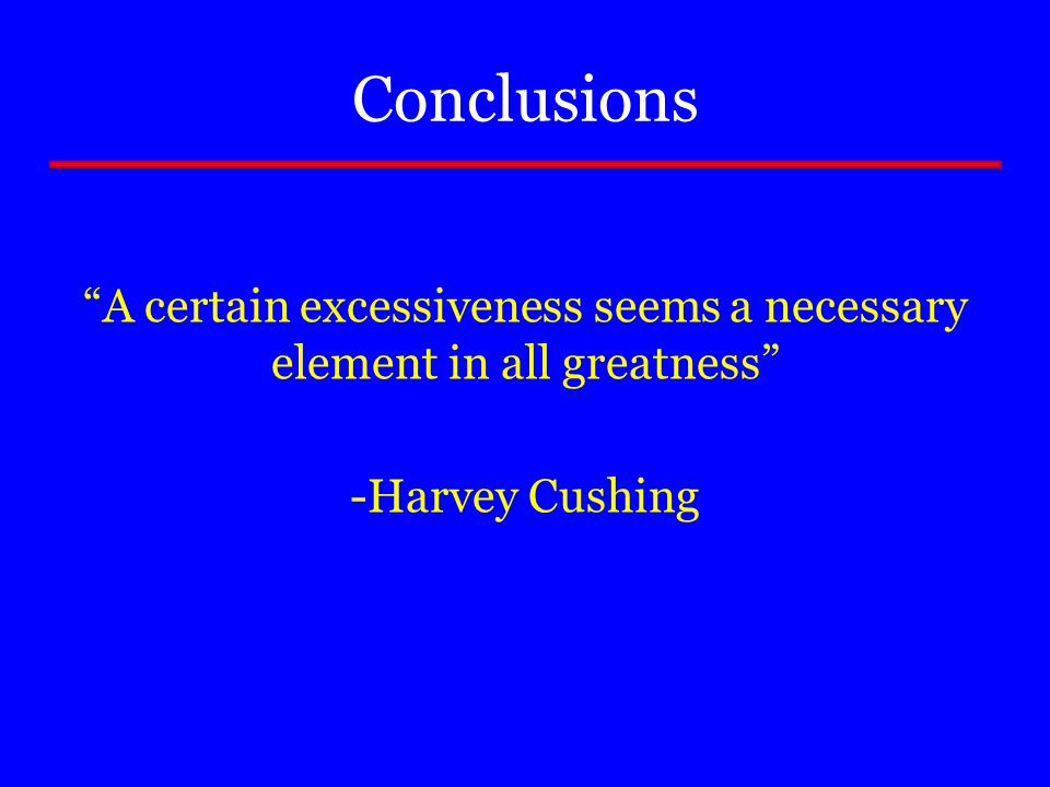 "Conclusions ""A certain excessiveness seems a necessary element in all greatness"" -Harvey Cushing"