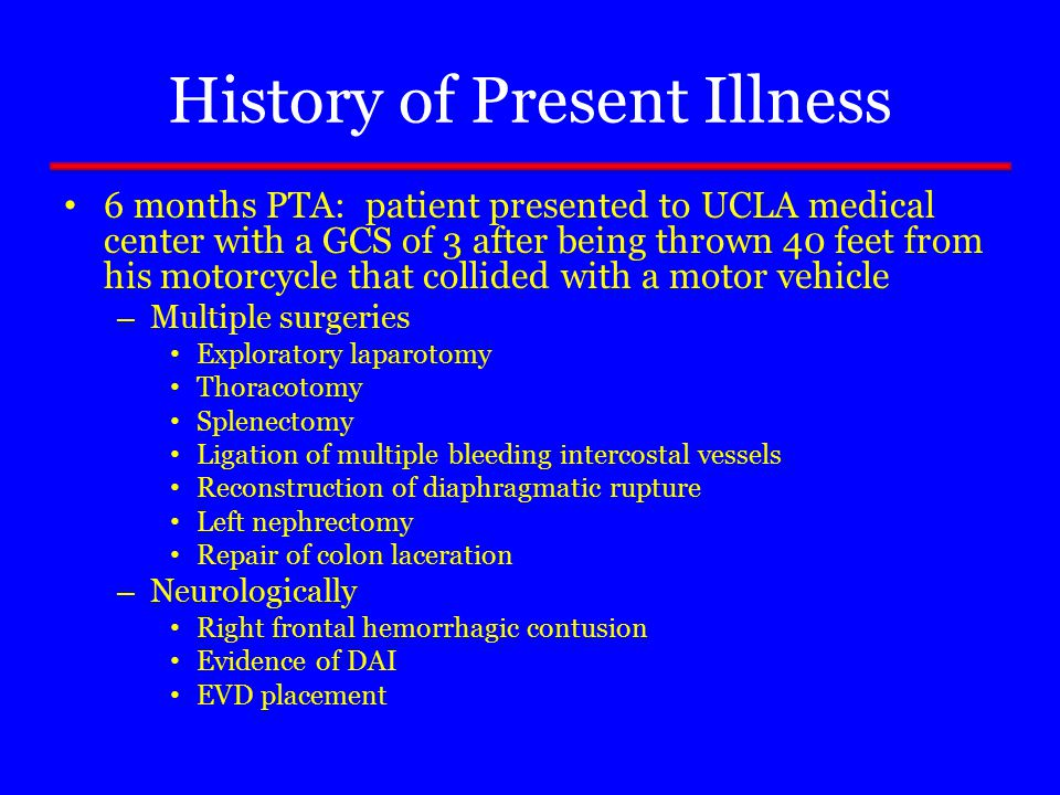 History of Present Illness 6 months PTA: patient presented to UCLA medical center with a GCS of 3 after being thrown 40 feet from his motorcycle that collided with a motor vehicle – Multiple surgeries Exploratory laparotomy Thoracotomy Splenectomy Ligation of multiple bleeding intercostal vessels Reconstruction of diaphragmatic rupture Left nephrectomy Repair of colon laceration – Neurologically Right frontal hemorrhagic contusion Evidence of DAI EVD placement