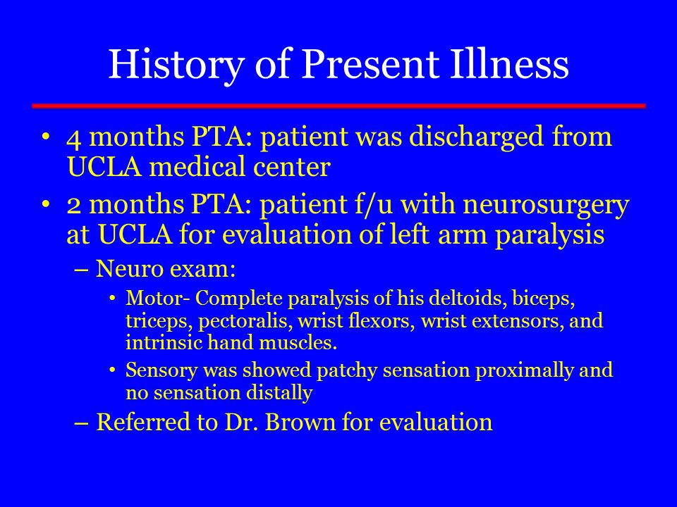 History of Present Illness 4 months PTA: patient was discharged from UCLA medical center 2 months PTA: patient f/u with neurosurgery at UCLA for evaluation of left arm paralysis – Neuro exam: Motor- Complete paralysis of his deltoids, biceps, triceps, pectoralis, wrist flexors, wrist extensors, and intrinsic hand muscles.