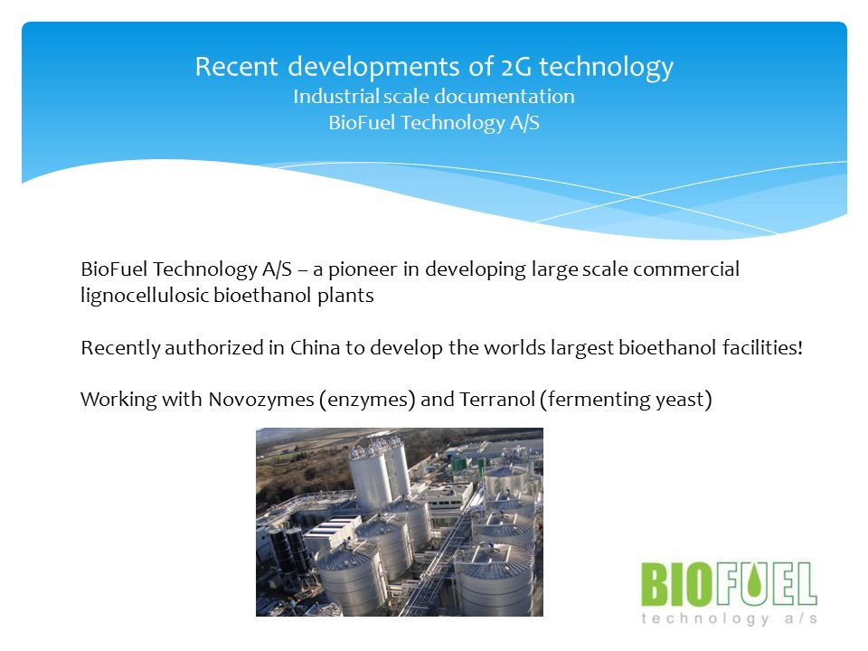 Recent developments of 2G technology Industrial scale documentation BioFuel Technology A/S BioFuel Technology A/S – a pioneer in developing large scale commercial lignocellulosic bioethanol plants Recently authorized in China to develop the worlds largest bioethanol facilities.