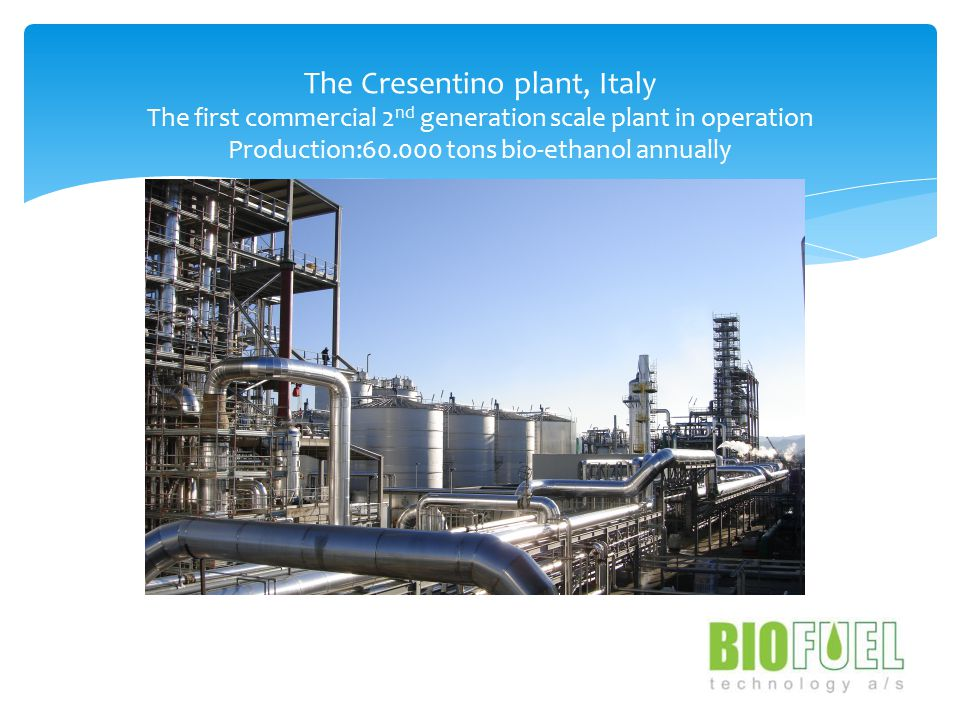 The Cresentino plant, Italy The first commercial 2 nd generation scale plant in operation Production:60.000 tons bio-ethanol annually