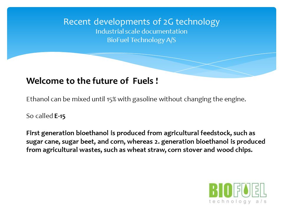 Recent developments of 2G technology Industrial scale documentation BioFuel Technology A/S Welcome to the future of Fuels .