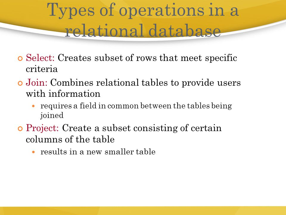 Select: Creates subset of rows that meet specific criteria Join: Combines relational tables to provide users with information requires a field in comm