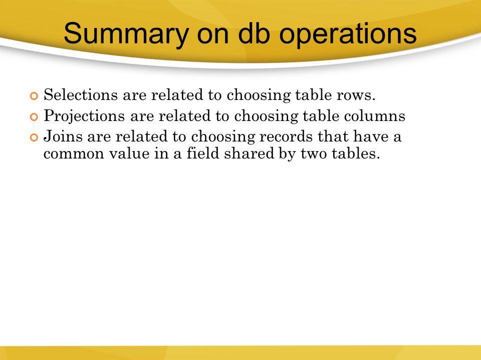 Selections are related to choosing table rows. Projections are related to choosing table columns Joins are related to choosing records that have a com