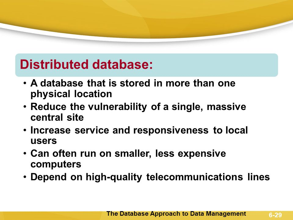 The Database Approach to Data Management 6-29 Distributed database: A database that is stored in more than one physical location Reduce the vulnerabil