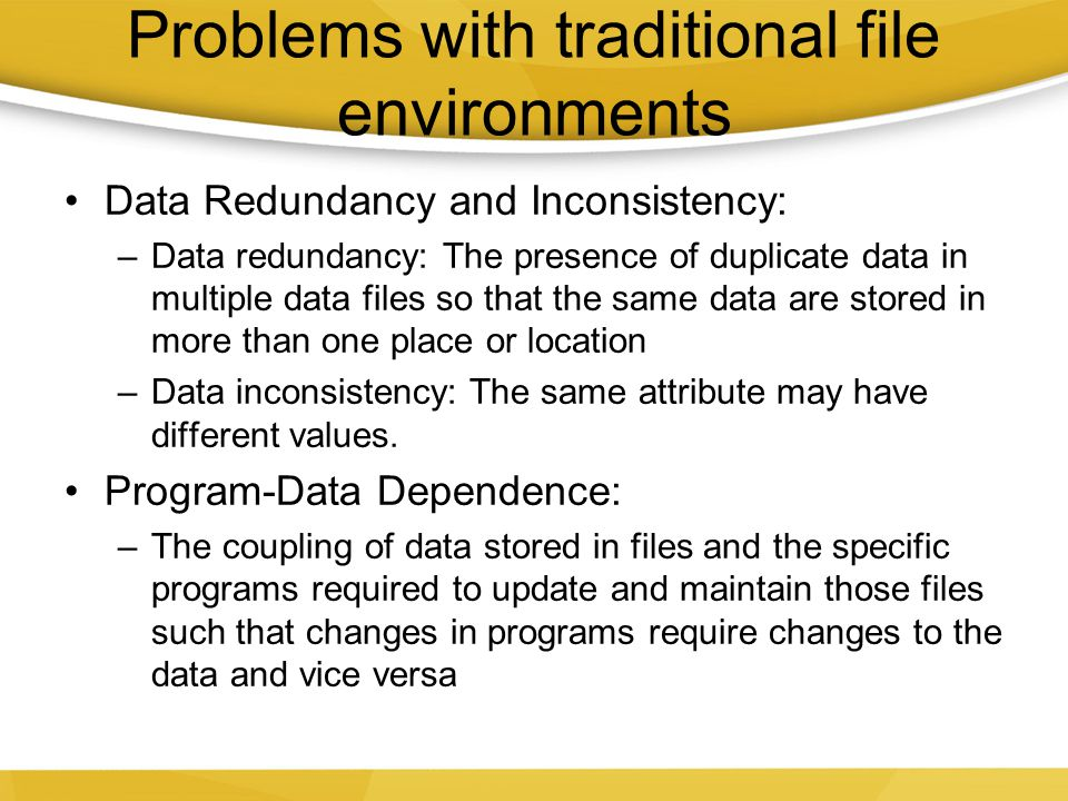 Lack of Flexibility A traditional file system can deliver routine scheduled reports after extensive programming efforts, but it cannot deliver ad-hoc reports or respond to unanticipated information requirements in a timely fashion Poor security Management may have no knowledge of who is accessing or making changes to the organization's data Lack of data sharing and availability: Information cannot flow freely across different functional areas or different parts of the organization.