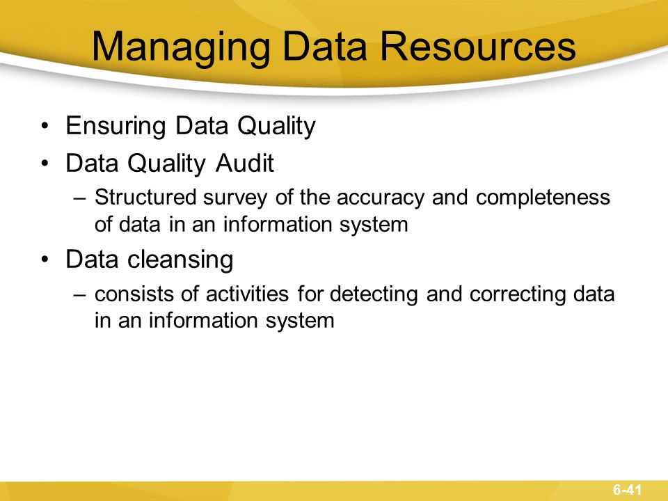Managing Data Resources Ensuring Data Quality Data Quality Audit –Structured survey of the accuracy and completeness of data in an information system