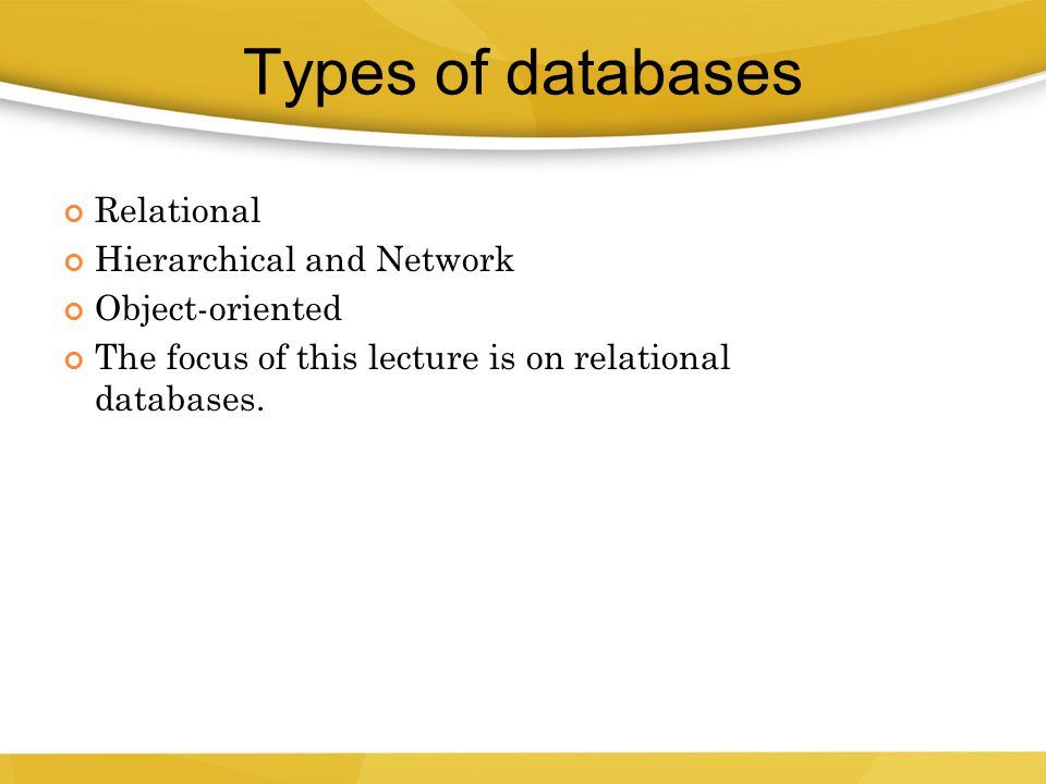 Relational Hierarchical and Network Object-oriented The focus of this lecture is on relational databases. 4 Types of databases