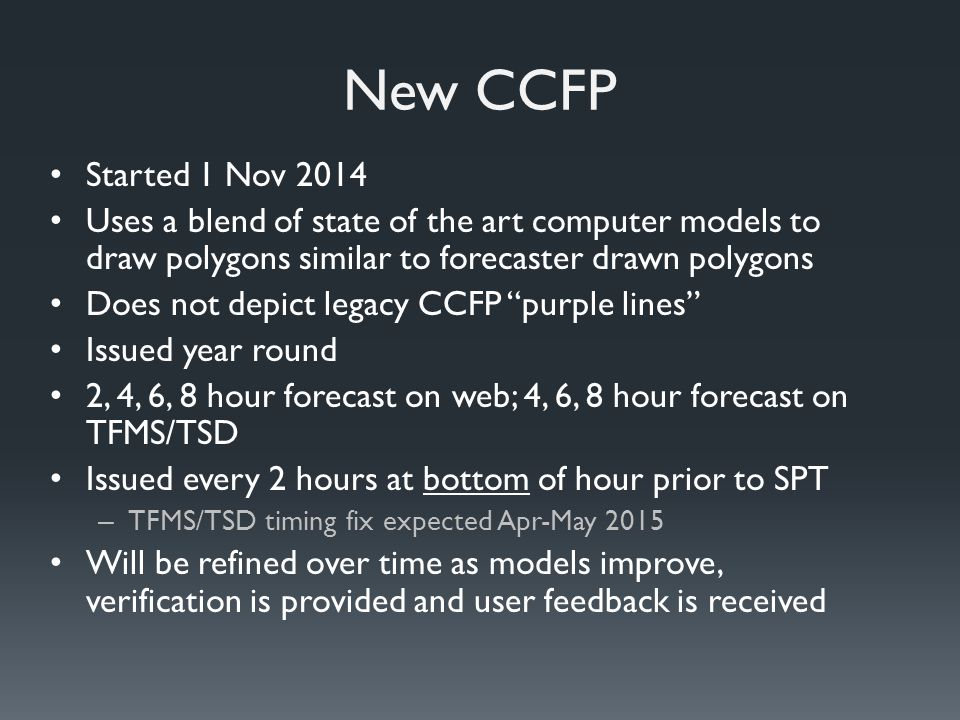 New CCFP Started 1 Nov 2014 Uses a blend of state of the art computer models to draw polygons similar to forecaster drawn polygons Does not depict legacy CCFP purple lines Issued year round 2, 4, 6, 8 hour forecast on web; 4, 6, 8 hour forecast on TFMS/TSD Issued every 2 hours at bottom of hour prior to SPT – TFMS/TSD timing fix expected Apr-May 2015 Will be refined over time as models improve, verification is provided and user feedback is received