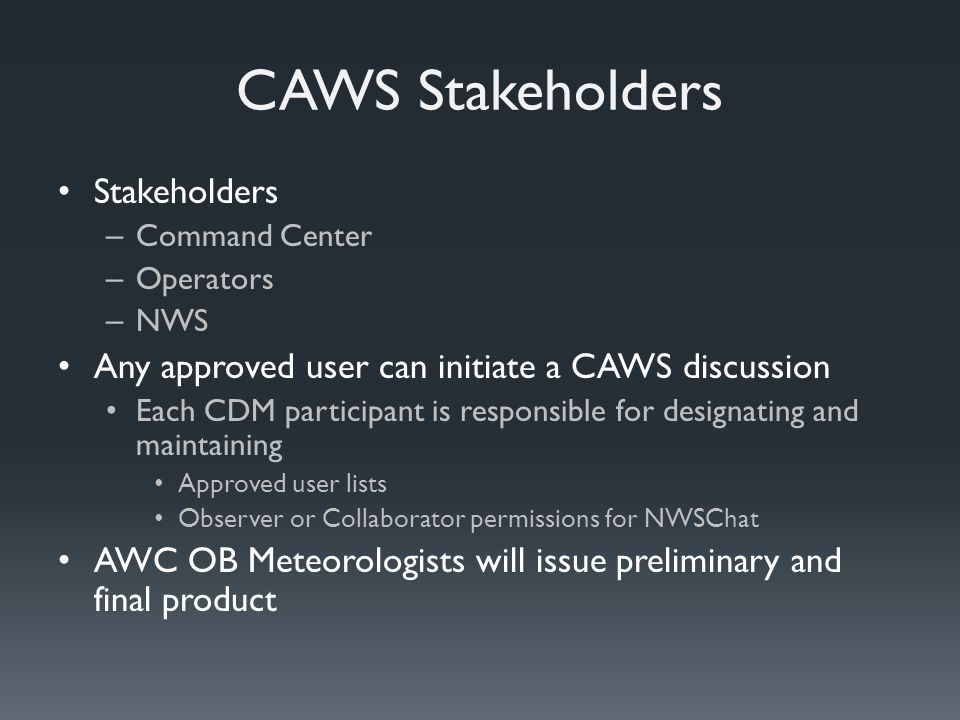 CAWS Stakeholders Stakeholders – Command Center – Operators – NWS Any approved user can initiate a CAWS discussion Each CDM participant is responsible for designating and maintaining Approved user lists Observer or Collaborator permissions for NWSChat AWC OB Meteorologists will issue preliminary and final product