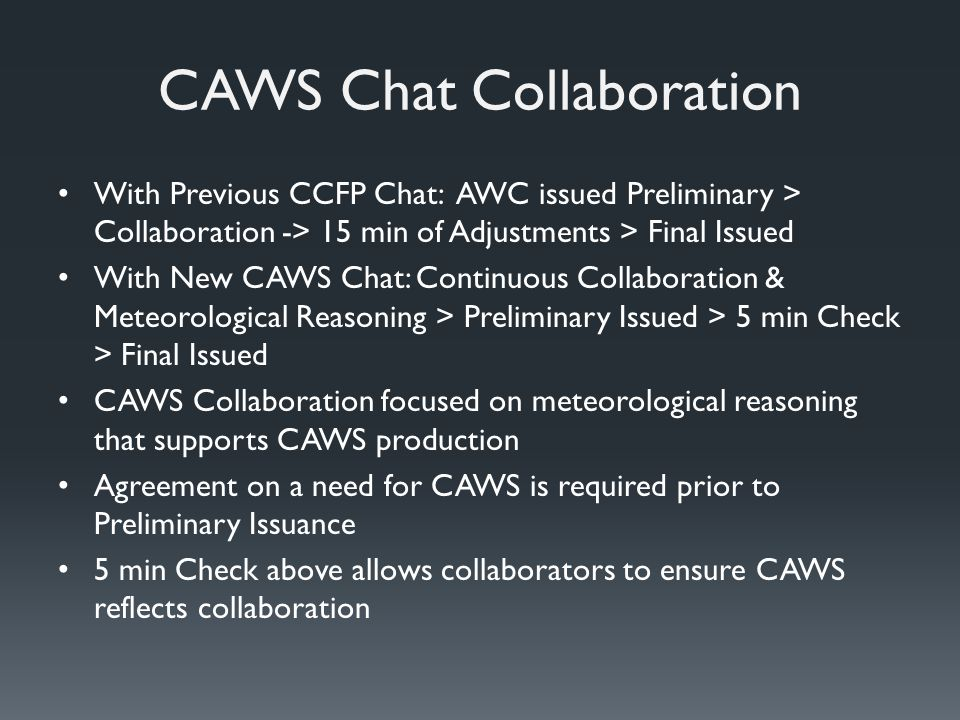 CAWS Chat Collaboration With Previous CCFP Chat: AWC issued Preliminary > Collaboration -> 15 min of Adjustments > Final Issued With New CAWS Chat: Continuous Collaboration & Meteorological Reasoning > Preliminary Issued > 5 min Check > Final Issued CAWS Collaboration focused on meteorological reasoning that supports CAWS production Agreement on a need for CAWS is required prior to Preliminary Issuance 5 min Check above allows collaborators to ensure CAWS reflects collaboration