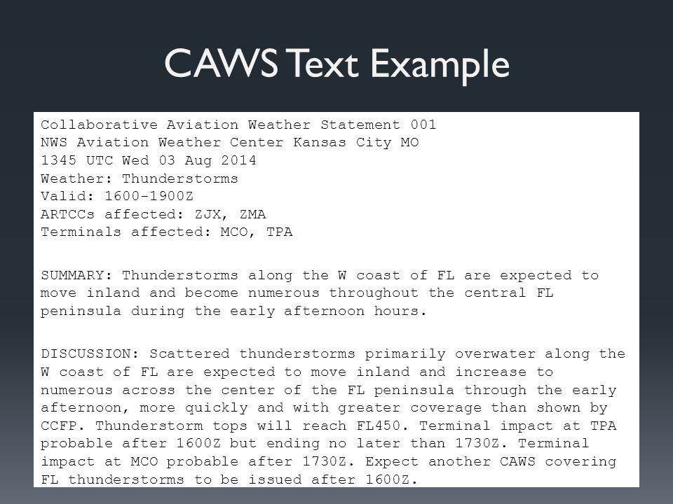 CAWS Text Example Collaborative Aviation Weather Statement 001 NWS Aviation Weather Center Kansas City MO 1345 UTC Wed 03 Aug 2014 Weather: Thunderstorms Valid: Z ARTCCs affected: ZJX, ZMA Terminals affected: MCO, TPA SUMMARY: Thunderstorms along the W coast of FL are expected to move inland and become numerous throughout the central FL peninsula during the early afternoon hours.