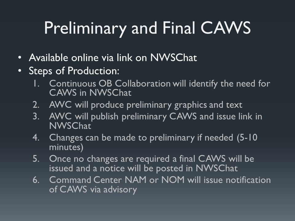 Preliminary and Final CAWS Available online via link on NWSChat Steps of Production: 1.Continuous OB Collaboration will identify the need for CAWS in NWSChat 2.AWC will produce preliminary graphics and text 3.AWC will publish preliminary CAWS and issue link in NWSChat 4.Changes can be made to preliminary if needed (5-10 minutes) 5.Once no changes are required a final CAWS will be issued and a notice will be posted in NWSChat 6.Command Center NAM or NOM will issue notification of CAWS via advisory