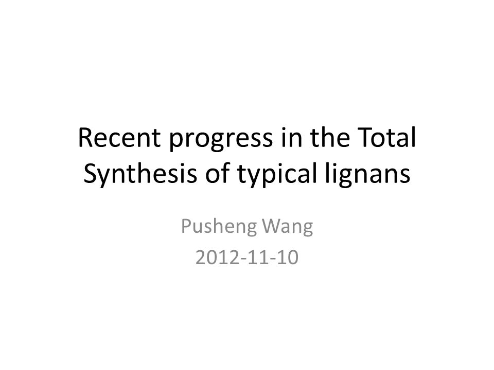Recent progress in the Total Synthesis of typical lignans Pusheng Wang
