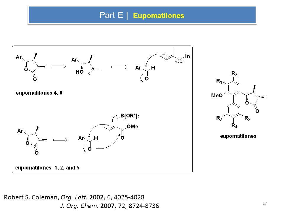 Part E | Eupomatilones Robert S. Coleman, Org. Lett. 2002, 6, 4025-4028 J. Org. Chem. 2007, 72, 8724-8736 17