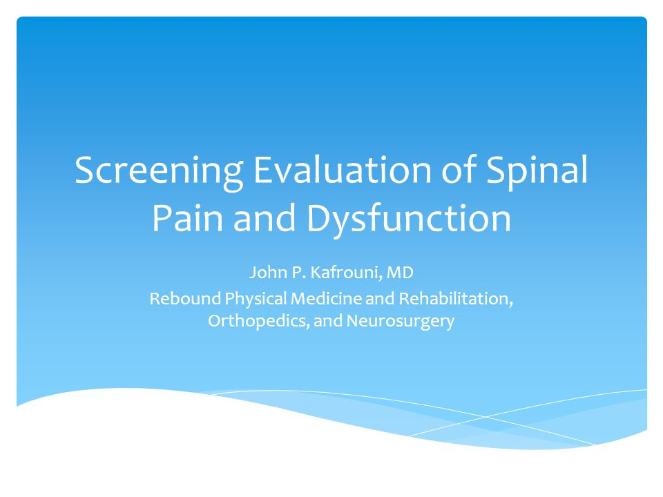 Screening Evaluation of Spinal Pain and Dysfunction John P. Kafrouni, MD Rebound Physical Medicine and Rehabilitation, Orthopedics, and Neurosurgery
