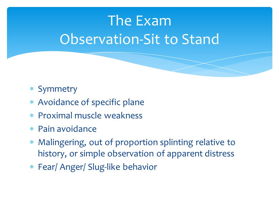  Symmetry  Avoidance of specific plane  Proximal muscle weakness  Pain avoidance  Malingering, out of proportion splinting relative to history, or simple observation of apparent distress  Fear/ Anger/ Slug-like behavior The Exam Observation-Sit to Stand