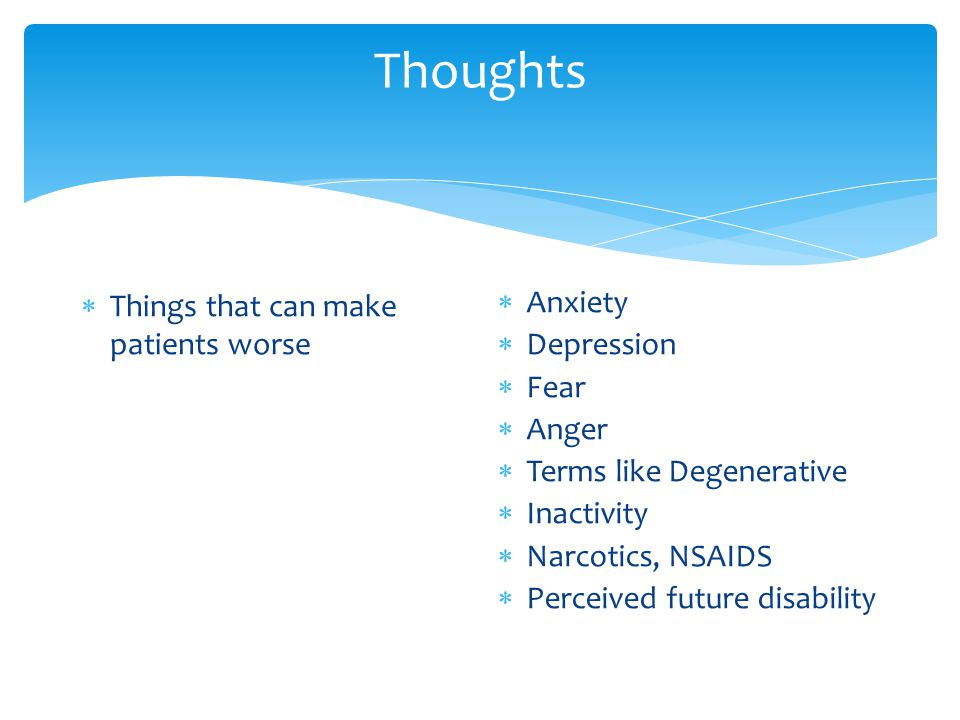 Thoughts  Things that can make patients worse  Anxiety  Depression  Fear  Anger  Terms like Degenerative  Inactivity  Narcotics, NSAIDS  Perceived future disability