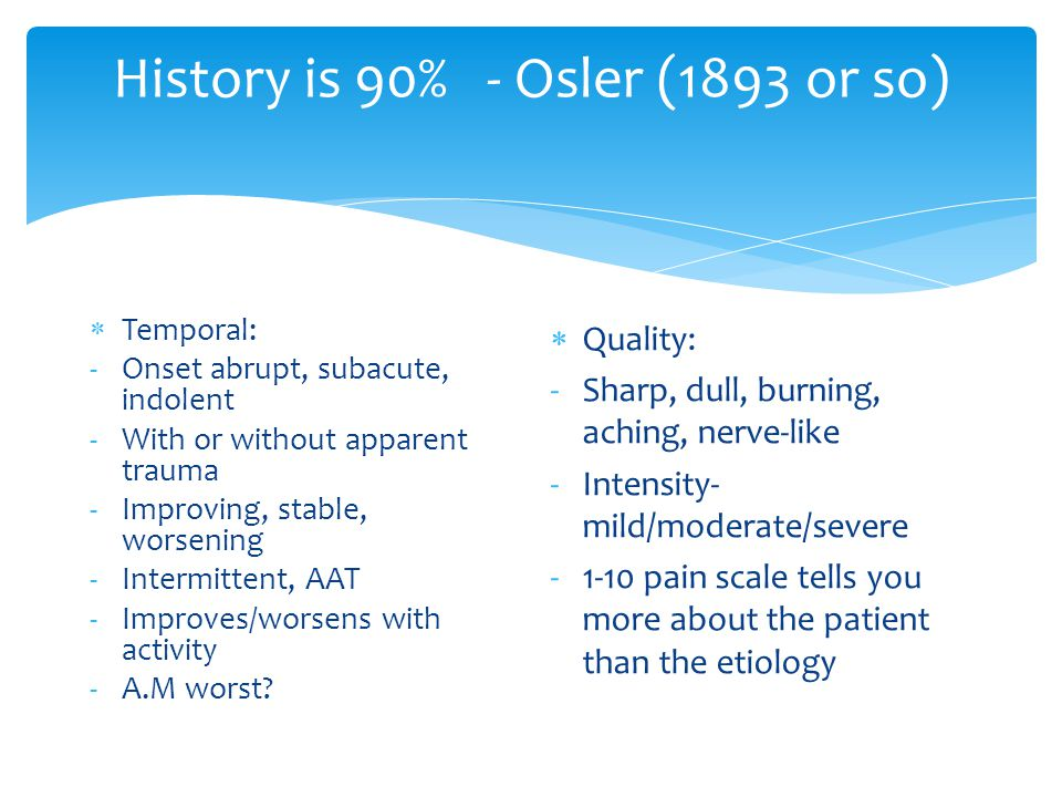 History is 90% - Osler (1893 or so)  Temporal: -Onset abrupt, subacute, indolent -With or without apparent trauma -Improving, stable, worsening -Intermittent, AAT -Improves/worsens with activity -A.M worst.