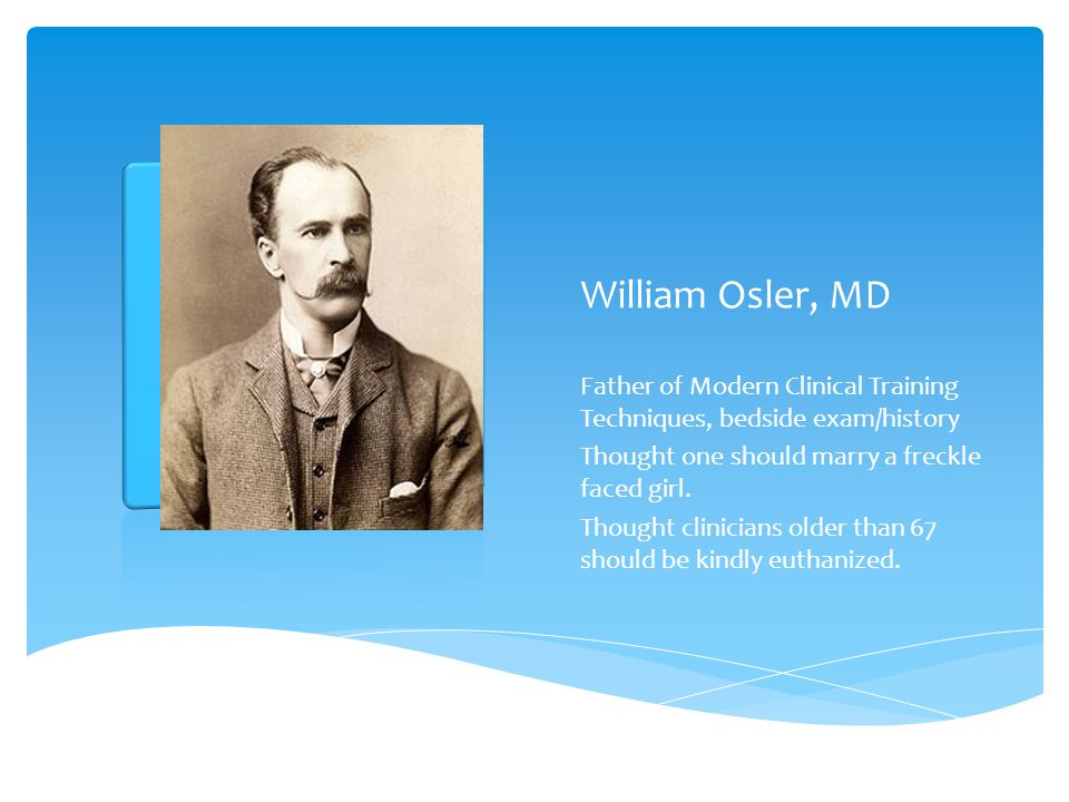 William Osler, MD Father of Modern Clinical Training Techniques, bedside exam/history Thought one should marry a freckle faced girl. Thought clinician