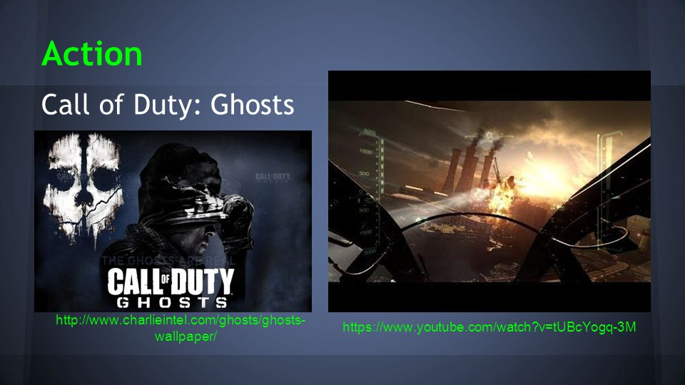 Action http://www.charlieintel.com/ghosts/ghosts- wallpaper/ https://www.youtube.com/watch v=tUBcYogq-3M Call of Duty: Ghosts