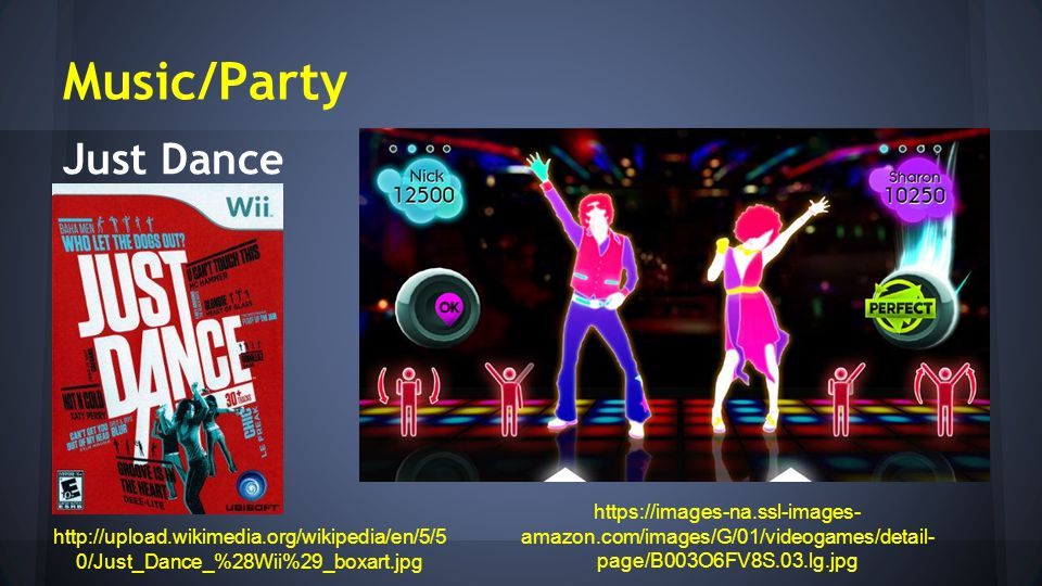 Music/Party http://upload.wikimedia.org/wikipedia/en/5/5 0/Just_Dance_%28Wii%29_boxart.jpg https://images-na.ssl-images- amazon.com/images/G/01/videogames/detail- page/B003O6FV8S.03.lg.jpg Just Dance