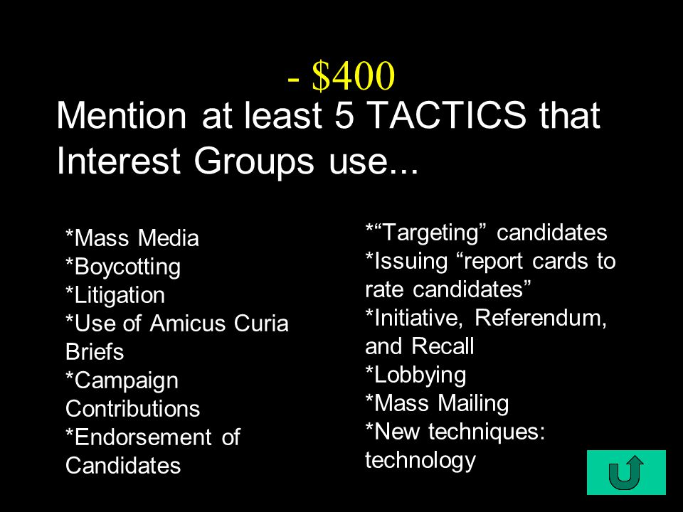 C2-$400 - $400 Mention at least 5 TACTICS that Interest Groups use... *Mass Media *Boycotting *Litigation *Use of Amicus Curia Briefs *Campaign Contri