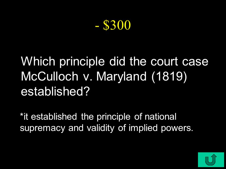 C6-$300 - $300 Which principle did the court case McCulloch v. Maryland (1819) established? *it established the principle of national supremacy and va