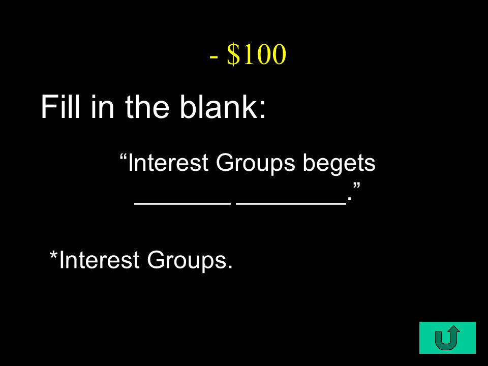 """C2-$100 - $100 Fill in the blank: """"Interest Groups begets _______ ________."""" *Interest Groups."""