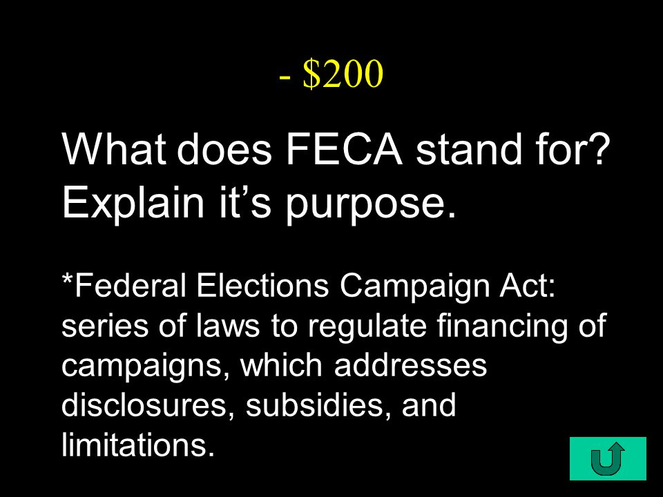 C2-$200 - $200 What does FECA stand for? Explain it's purpose. *Federal Elections Campaign Act: series of laws to regulate financing of campaigns, whi