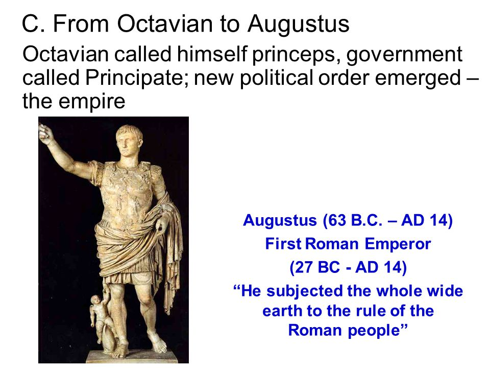 C. From Octavian to Augustus Octavian called himself princeps, government called Principate; new political order emerged – the empire Augustus (63 B.C