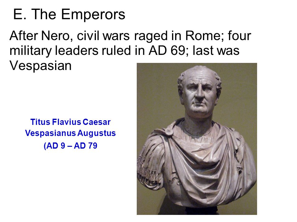 E. The Emperors After Nero, civil wars raged in Rome; four military leaders ruled in AD 69; last was Vespasian Titus Flavius Caesar Vespasianus August