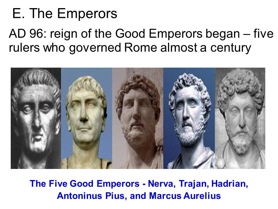 E. The Emperors AD 96: reign of the Good Emperors began – five rulers who governed Rome almost a century The Five Good Emperors - Nerva, Trajan, Hadri