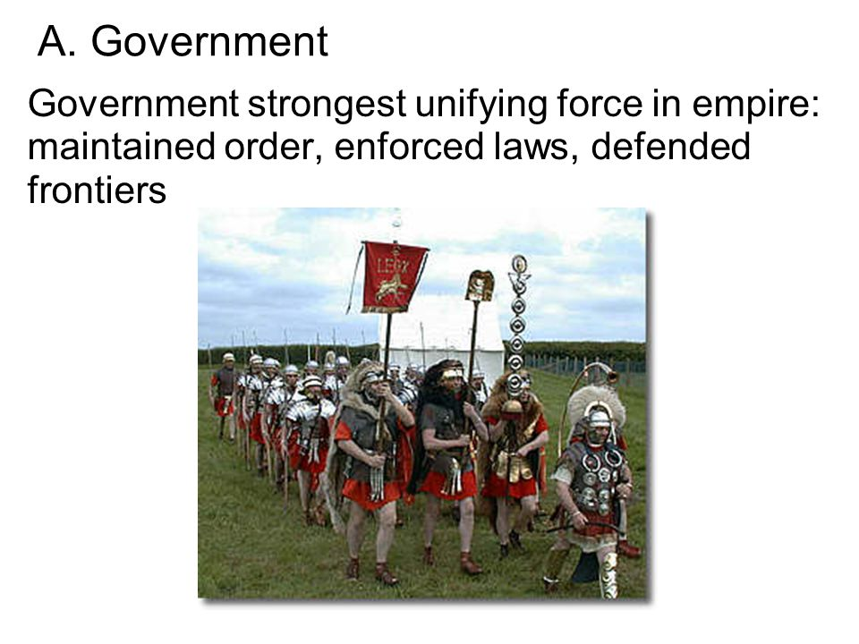 A. Government Government strongest unifying force in empire: maintained order, enforced laws, defended frontiers