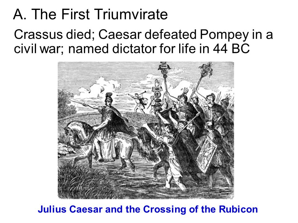 A. The First Triumvirate Crassus died; Caesar defeated Pompey in a civil war; named dictator for life in 44 BC Julius Caesar and the Crossing of the R